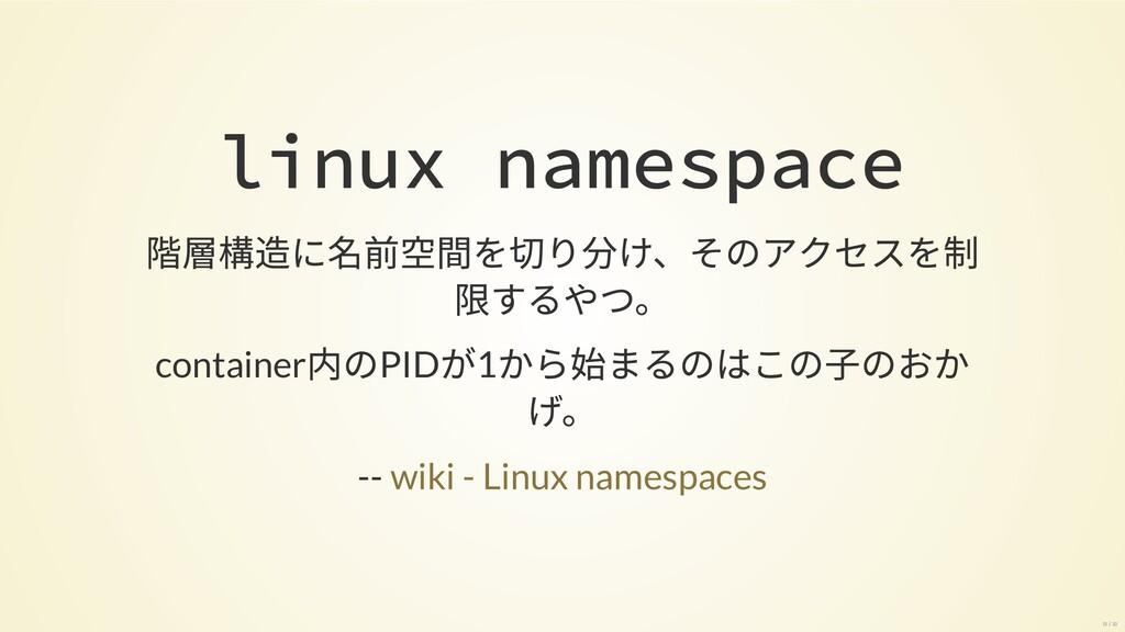 linux namespace 階層構造に名前空間を切り分け、そのアクセスを制限 するやつ。 ...