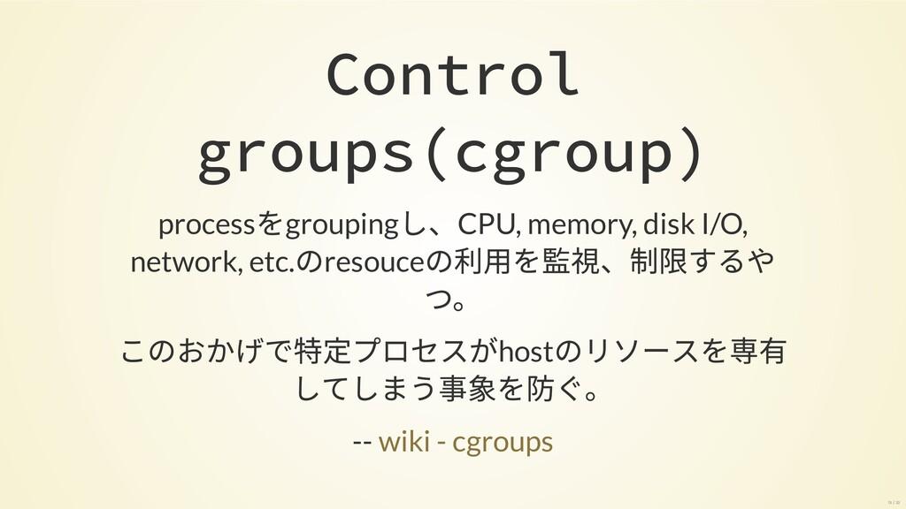 Control groups(cgroup) processをgroupingし、CPU, m...