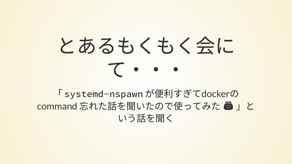 とあるもくもく会に て・・・ 「 systemd-nspawn が便利すぎてdockerの c...