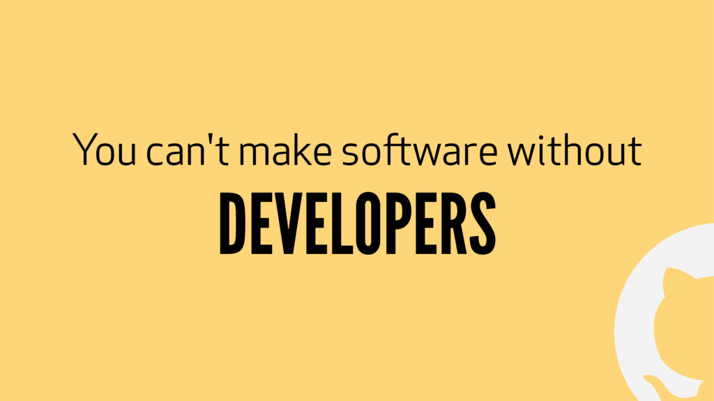 ! You can't make software without DEVELOPERS