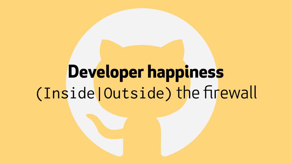 ! Developer happiness (Inside|Outside) the firew...