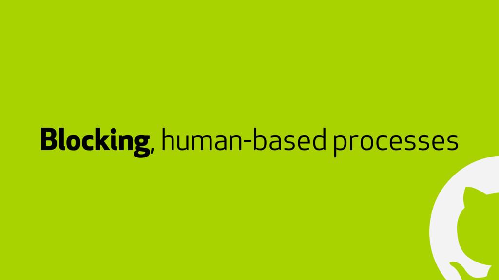 ! Blocking, human-based processes