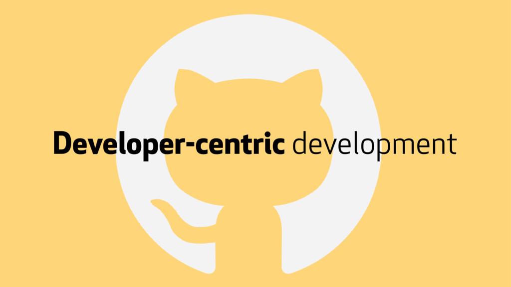 ! Developer-centric development