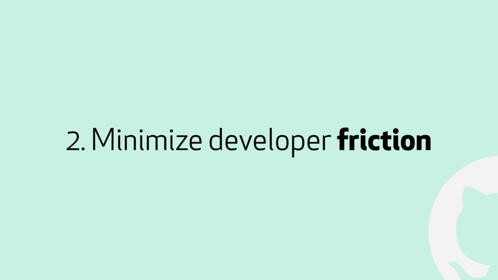 ! 2. Minimize developer friction