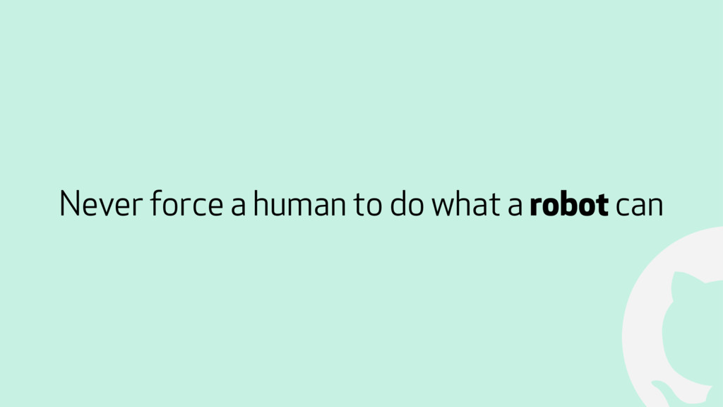 ! Never force a human to do what a robot can