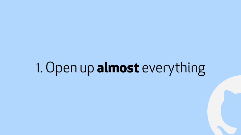 ! 1. Open up almost everything