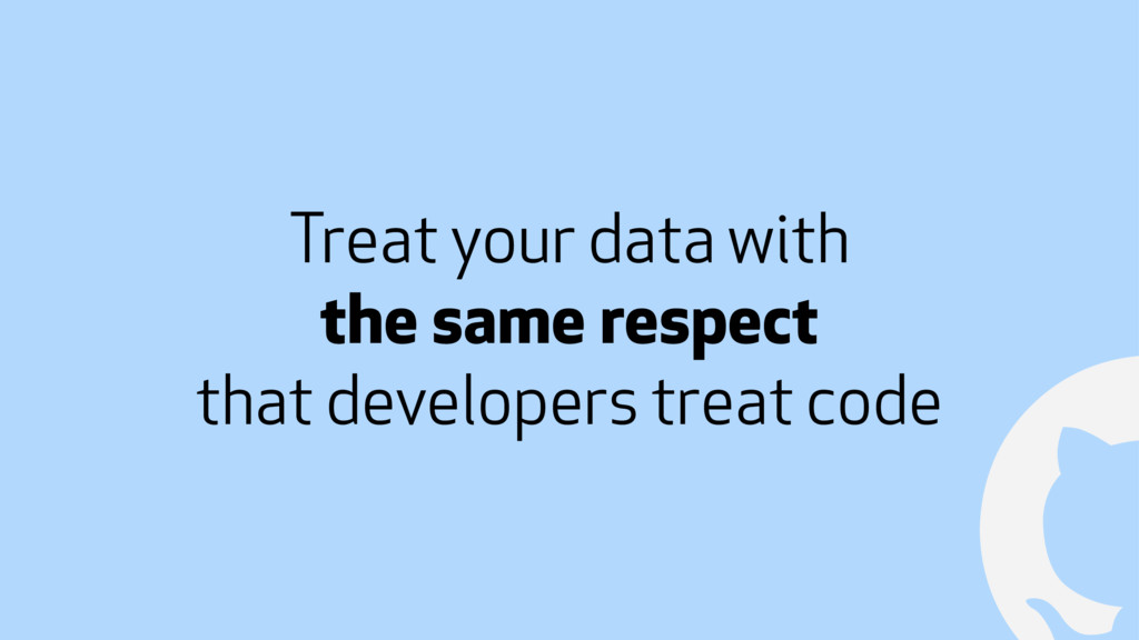 ! Treat your data with the same respect that de...