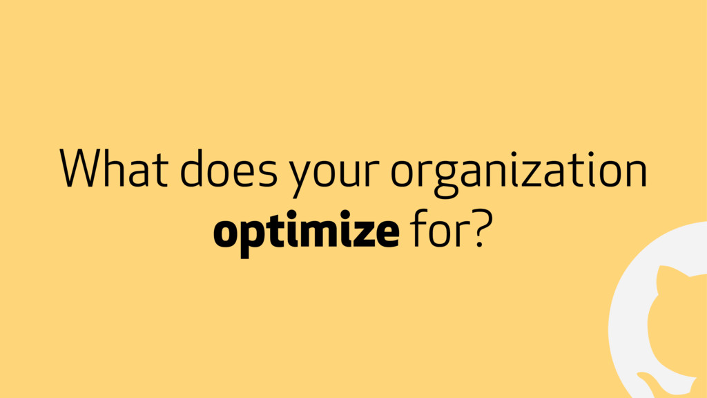 ! What does your organization optimize for?