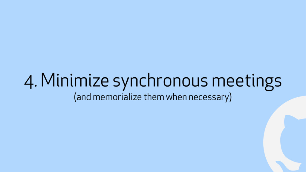 ! 4. Minimize synchronous meetings (and memoria...