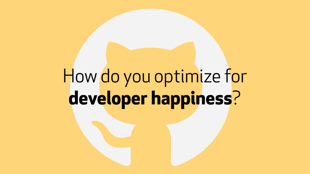 ! How do you optimize for developer happiness?
