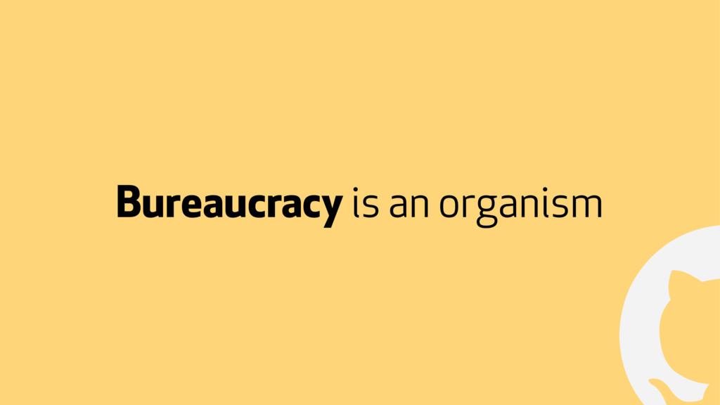 ! Bureaucracy is an organism