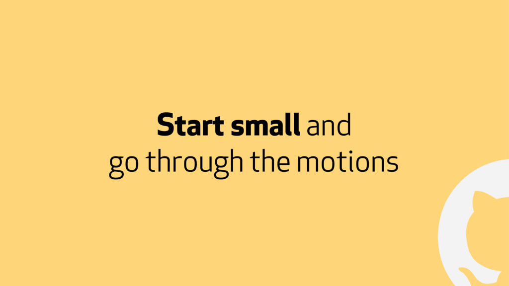 ! Start small and