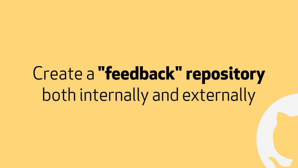 "! Create a ""feedback"" repository both internall..."