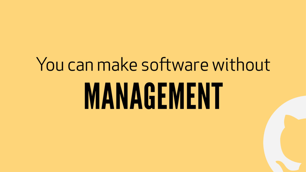 ! You can make software without MANAGEMENT