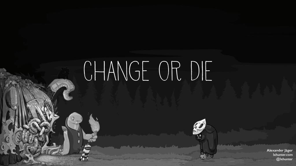 CHANGE OR DIE Alexander Jäger lxhunter.com @lxh...