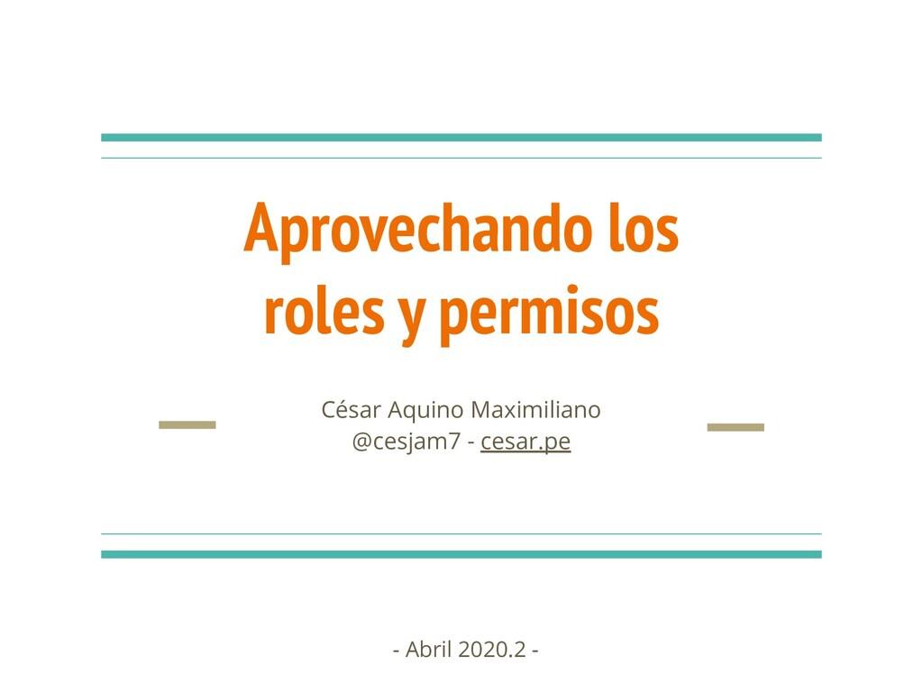 Aprovechando los roles y permisos César Aquino ...