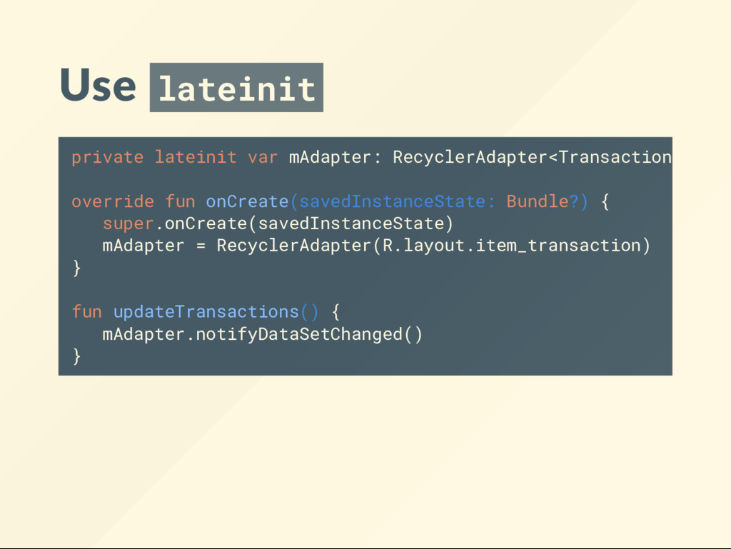 Use lateinit private lateinit var mAdapter: Rec...