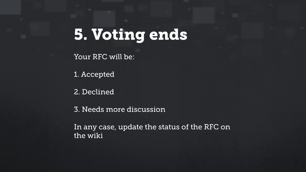 5. Voting ends Your RFC will be: ! 1. Accepted ...