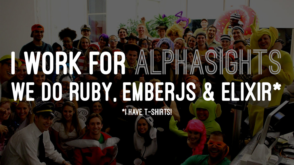 I WORK FOR ALPHASIGHTS WE DO RUBY, EMBERJS & EL...