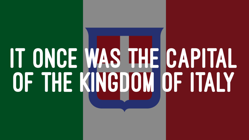 IT ONCE WAS THE CAPITAL OF THE KINGDOM OF ITALY