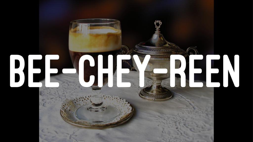 BEE-CHEY-REEN