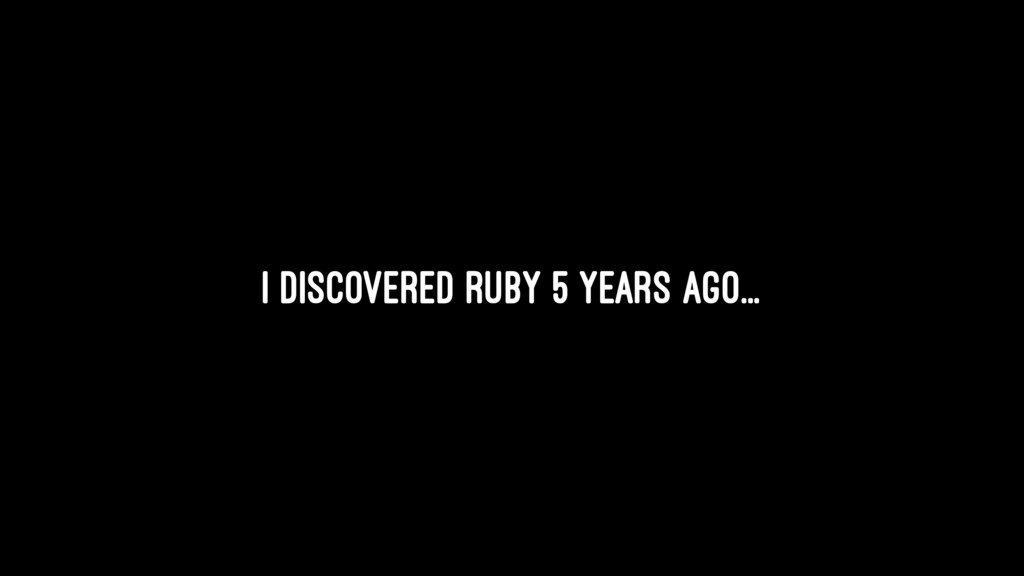I discovered Ruby 5 years ago...