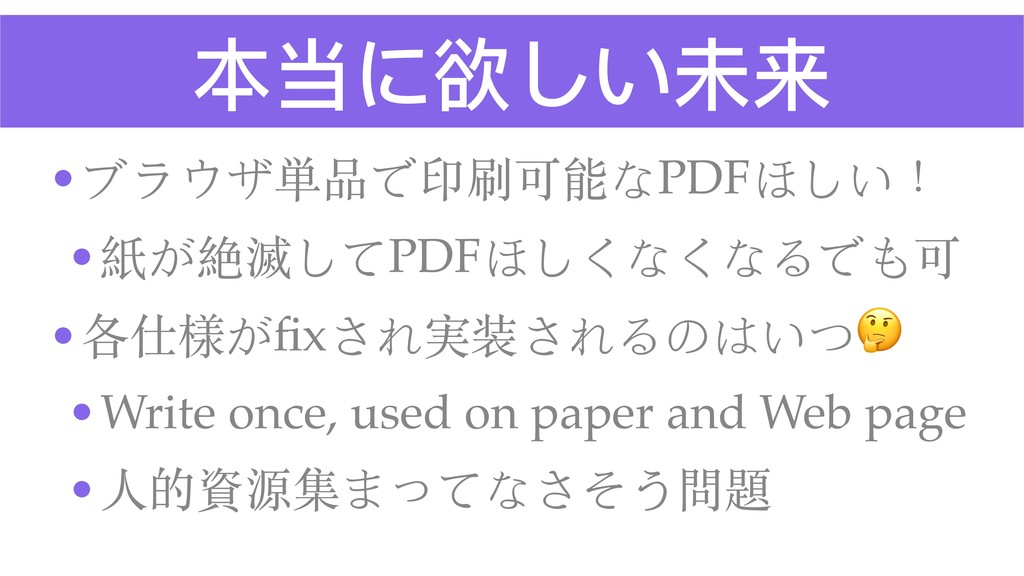 本当に欲しい未来 •ブラウザ単品で印刷可能なPDFほしい! •紙が絶滅してPDFほしくなくなる...