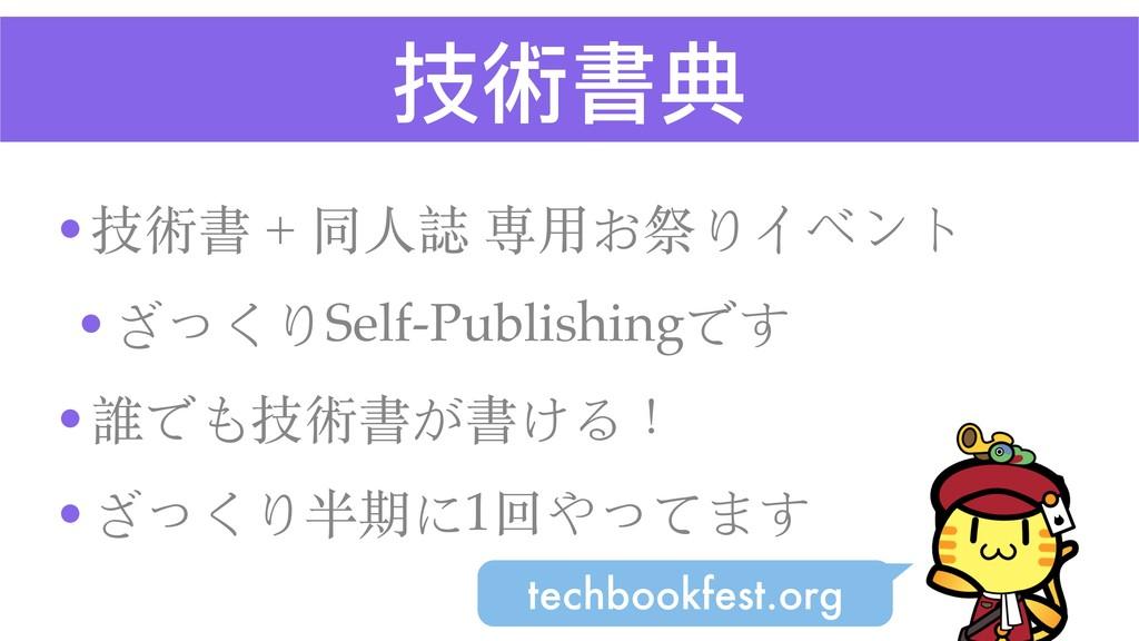 技術書典 •技術書 + 同⼈誌 専⽤お祭りイベント •ざっくりSelf-Publishingで...