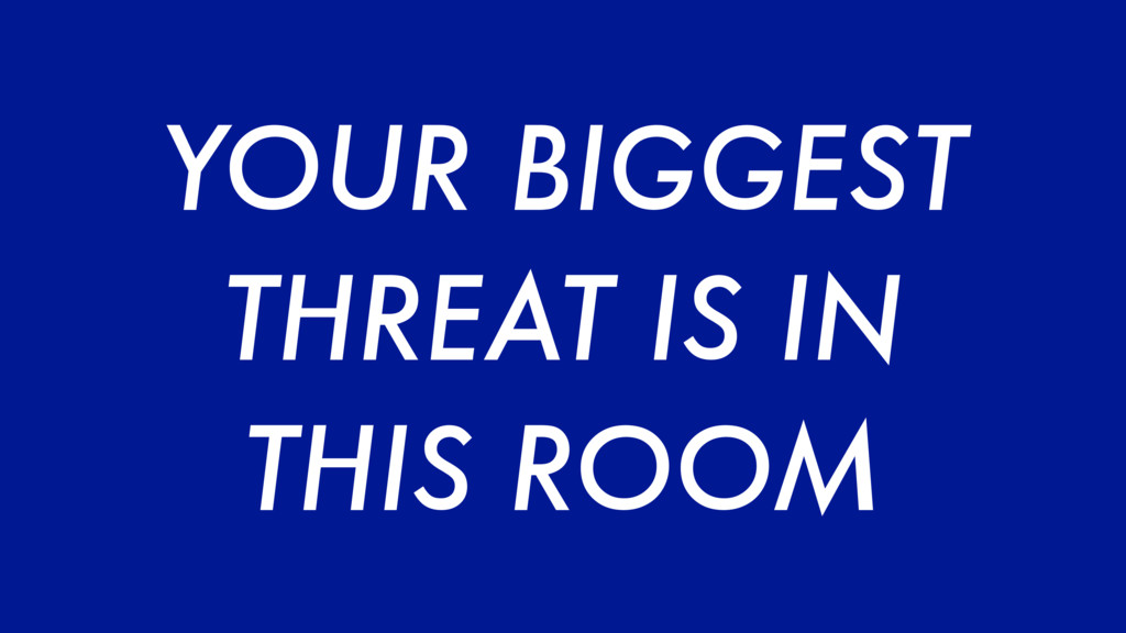 YOUR BIGGEST THREAT IS IN THIS ROOM