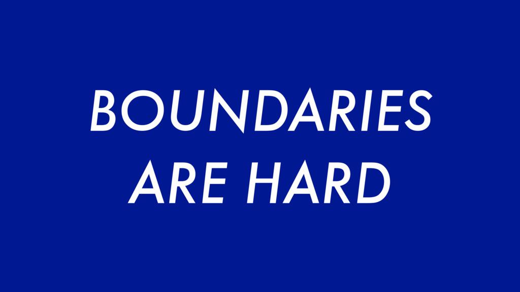 BOUNDARIES ARE HARD