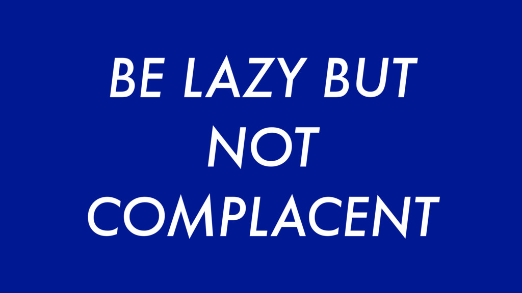 BE LAZY BUT NOT COMPLACENT