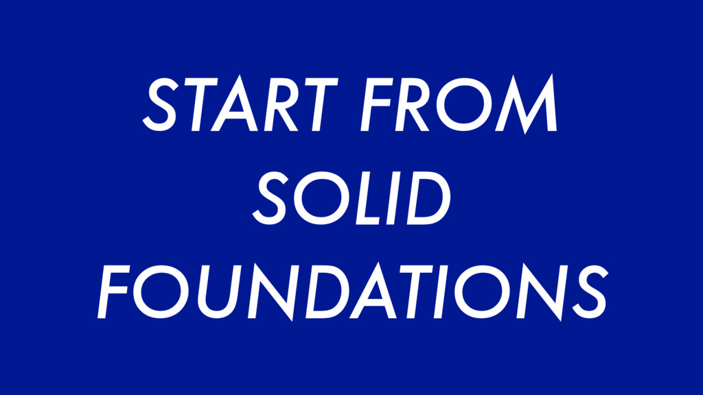 START FROM SOLID FOUNDATIONS