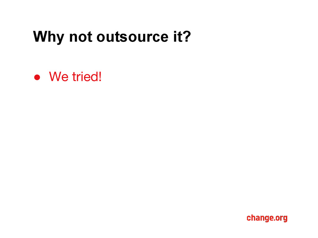 Why not outsource it? ● We tried!