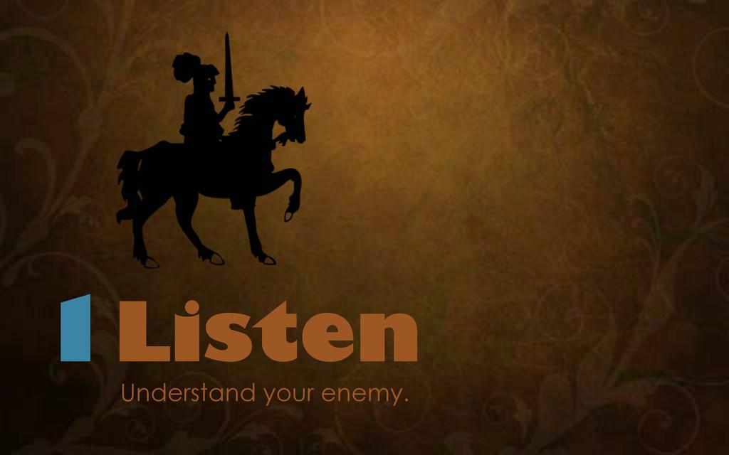 1Listen Understand your enemy.
