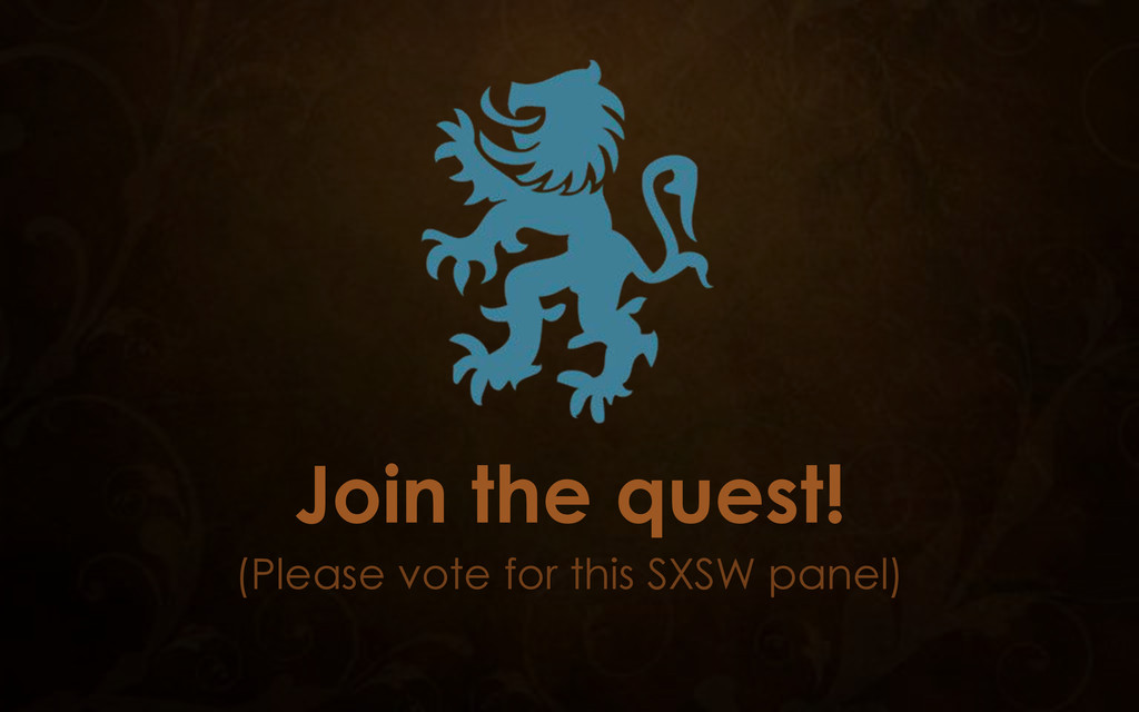 Join the quest! (Please vote for this SXSW pane...
