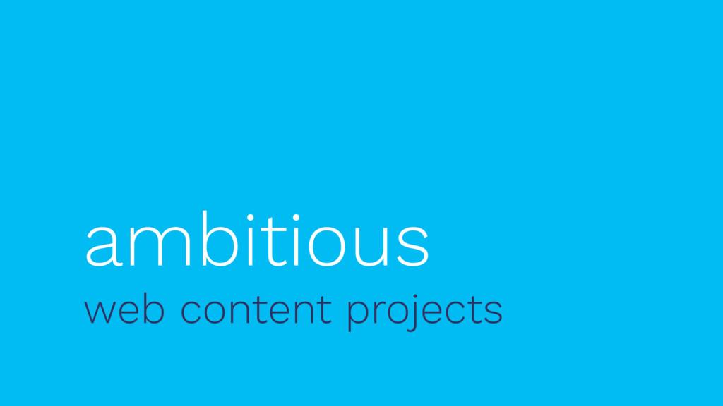ambitious web content projects