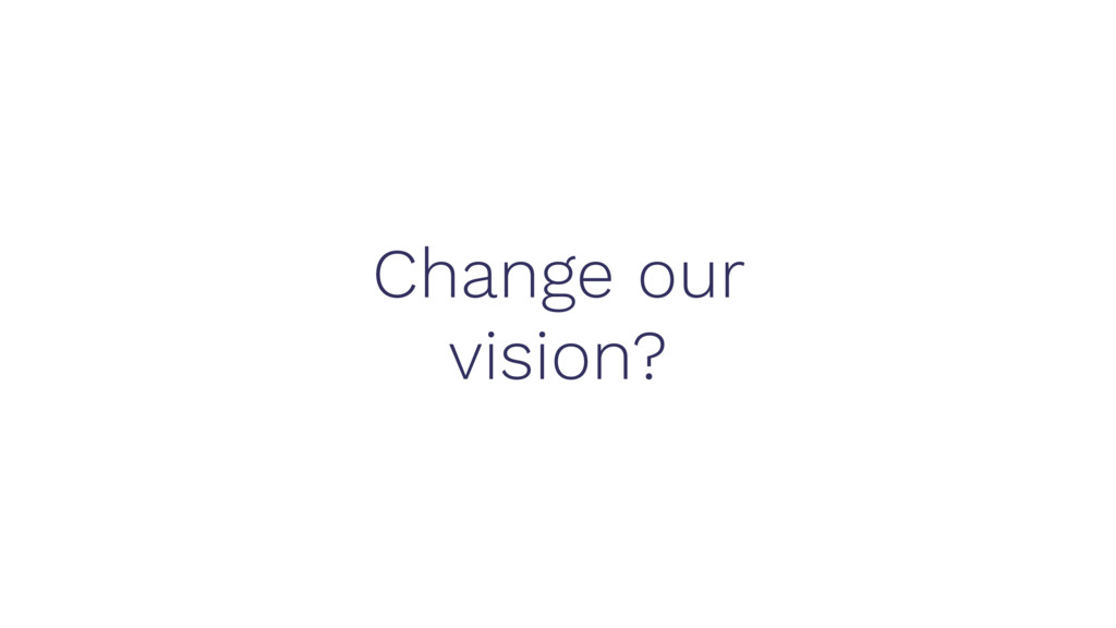Change our vision?