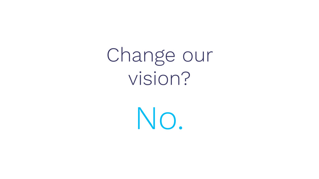 Change our vision? No.