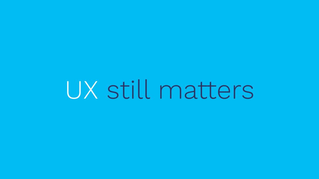 UX still matters