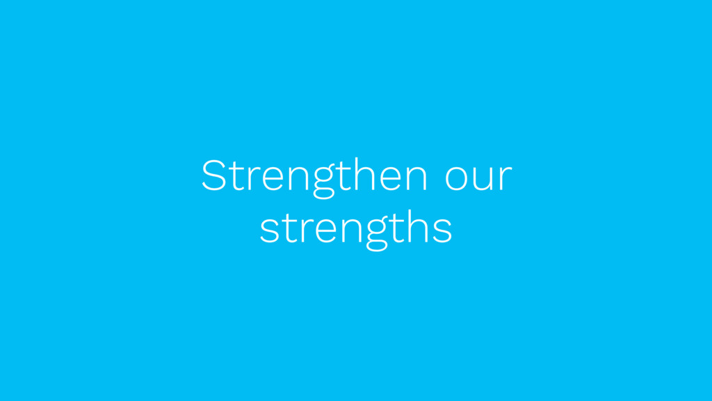Strengthen our strengths