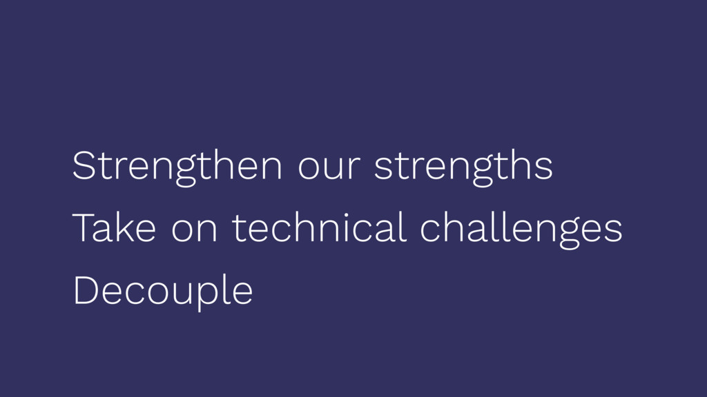 Strengthen our strengths Take on technical chal...
