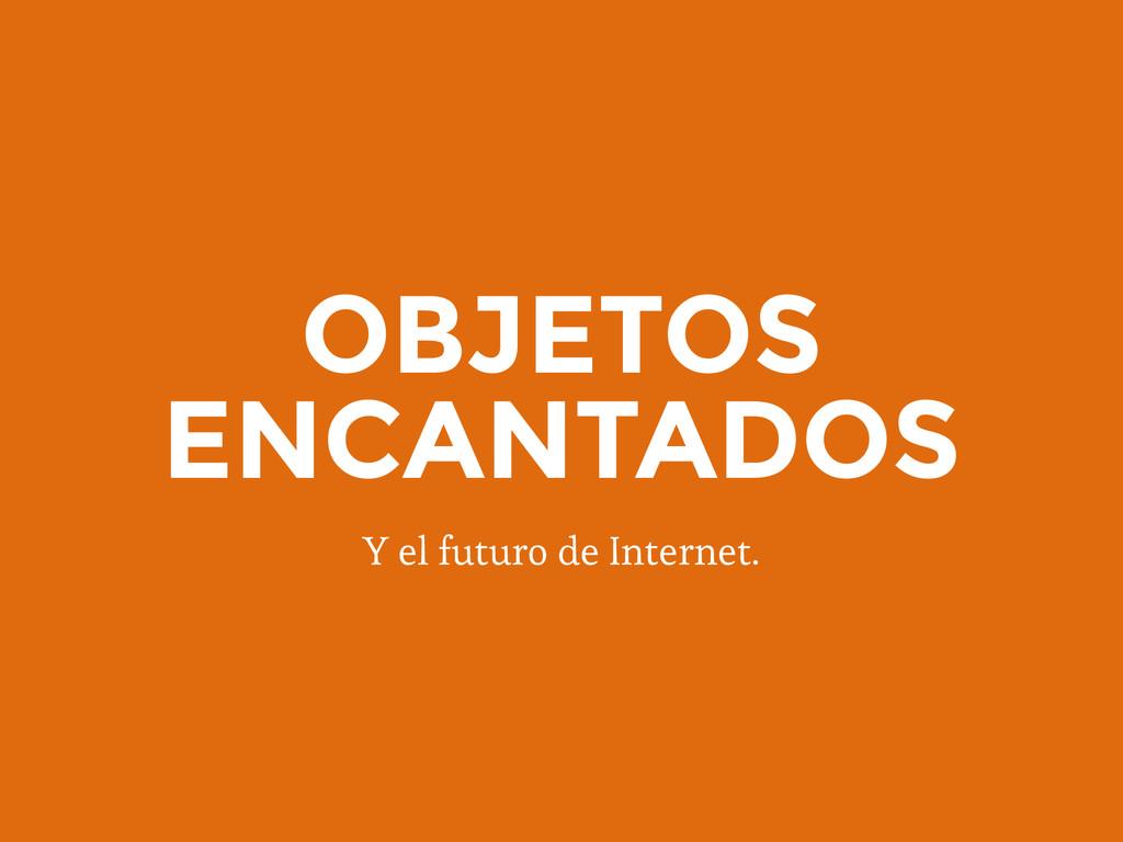 OBJETOS ENCANTADOS Y el futuro de Internet.