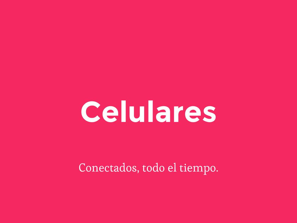 Conectados, todo el tiempo. Celulares