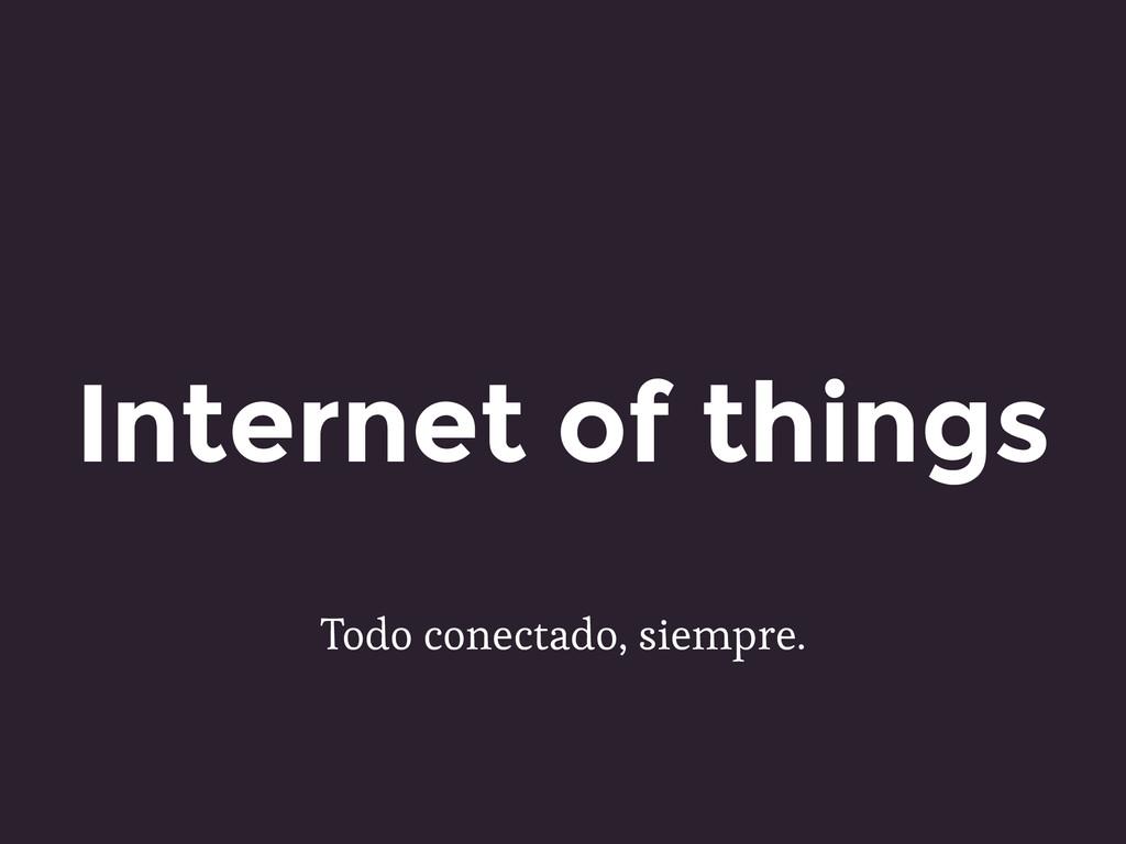 Todo conectado, siempre. Internet of things
