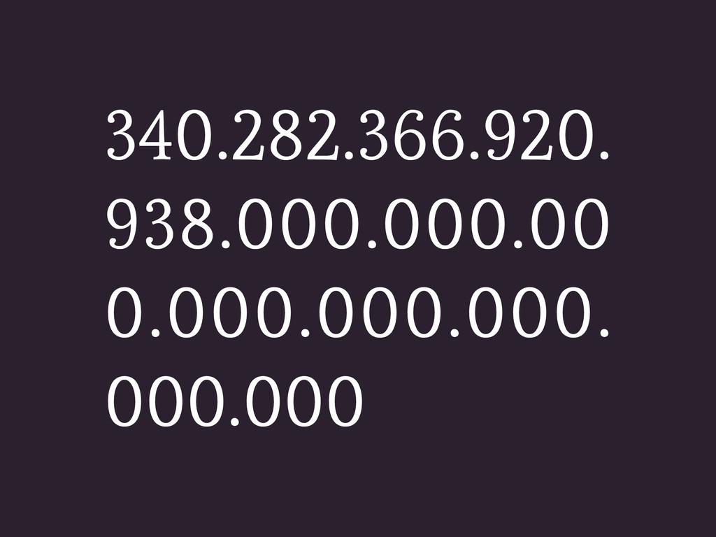 340.282.366.920. 938.000.000.00 0.000.000.000. ...