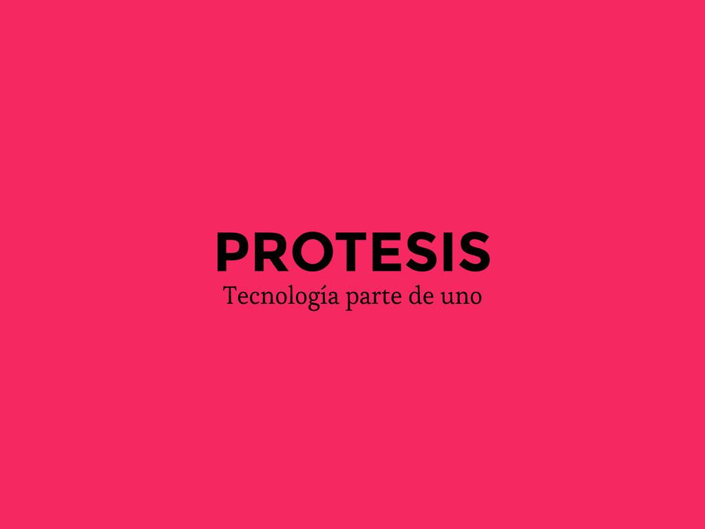 PROTESIS Tecnología parte de uno