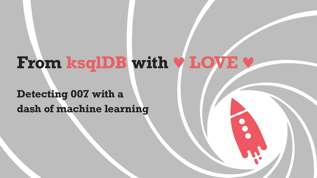 From ksqlDB with ♥ LOVE ♥ Detecting 007 with a ...