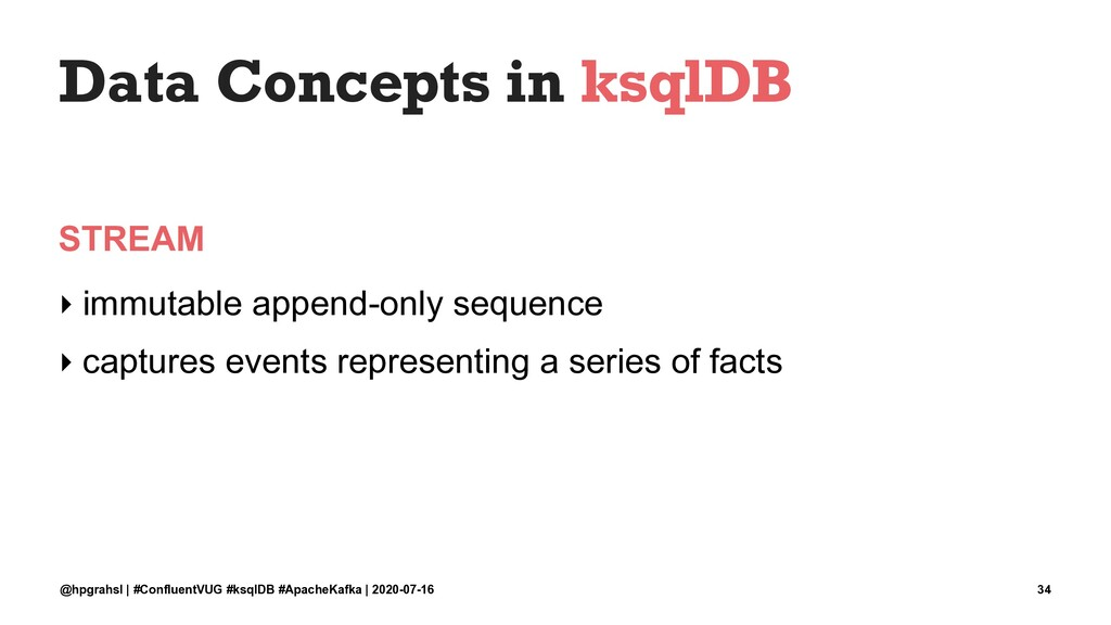 Data Concepts in ksqlDB STREAM ‣ immutable appe...