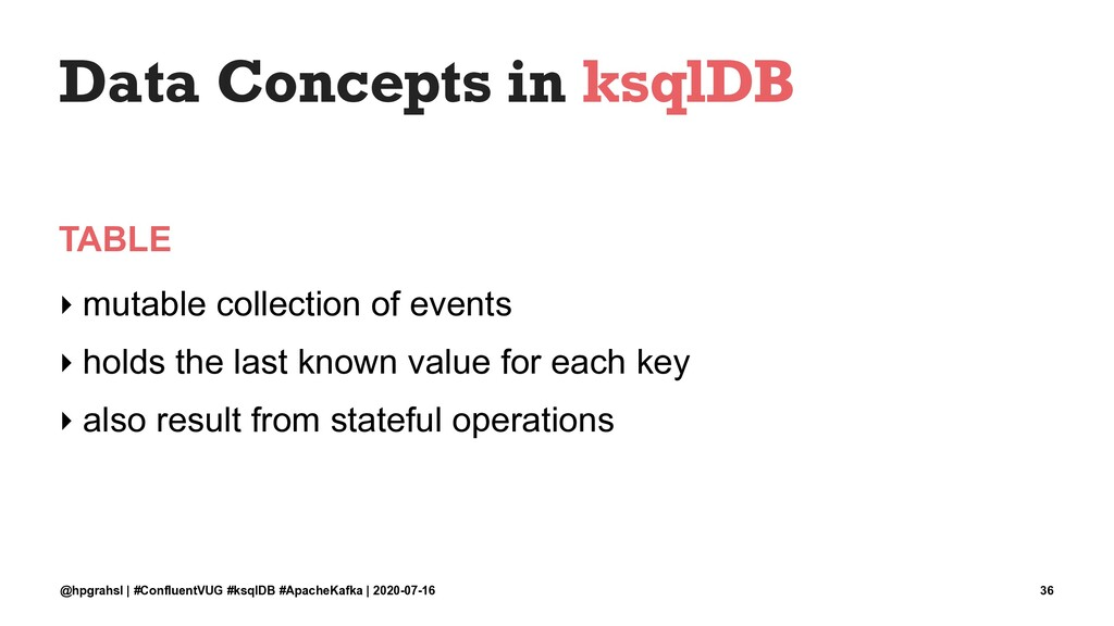 Data Concepts in ksqlDB TABLE ‣ mutable collect...