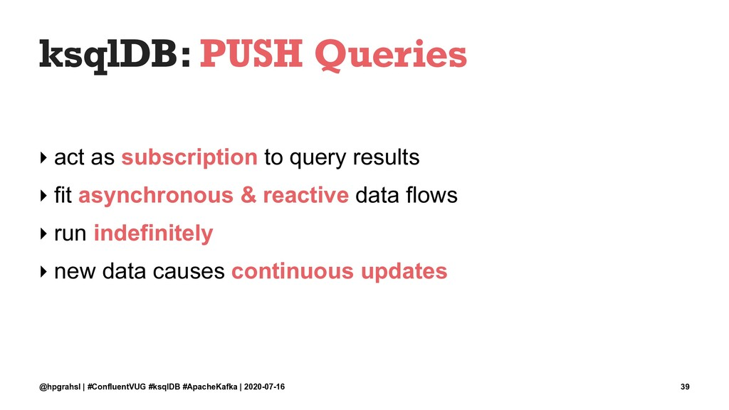 ksqlDB: PUSH Queries ‣ act as subscription to q...